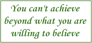 You can't achieve beyond what you are willing to believe